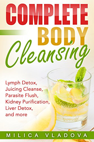 Complete Body Cleansing: Lymph Detox, Juicing Cleanse, Parasite Flush, Kidney Purification, Liver Detox, and more (The Healthy Detox and Strong Immunity Series Book 2) (English Edition)