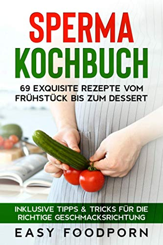 Sperma Kochbuch: 69 exquisite Rezepte vom Frühstück bis zum Dessert - Inklusive Tipps & Tricks für die richtige Geschmacksrichtung
