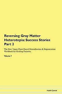 Reversing Gray Matter Heterotopia: Success Stories Part 2 The Raw Vegan Plant-Based Detoxification & Regeneration Workbook...