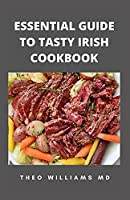 ESSENTIAL GUIDE TO TASTY IRISH COOKBOOK: All You Need To Know About Irish Cuisine, Nutritional And Various Delicious Recipes