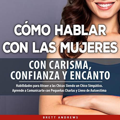 Cómo Hablar con las Mujeres con Carisma, Confianza Y Encanto [How to Talk to Women with Charisma, Confidence & Charm] audiobook cover art