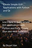 Create Simple GUI Applications with Python and Qt: Learn how to build simple GUI applications with Python and PyQt. Create your own web browser! (English Edition)