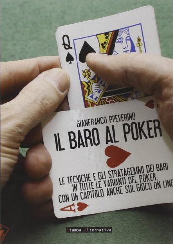Il baro al poker. Le tecniche e gli stratagemmi dei bari in tutte le varianti del poker, con un capitolo anche sul gioco on line. Ediz. illustrata