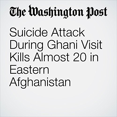 Suicide Attack During Ghani Visit Kills Almost 20 in Eastern Afghanistan copertina