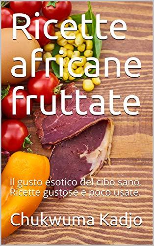 Ricette africane fruttate: Il gusto esotico del cibo sano. Ricette gustose e poco usate. (Italian Edition)