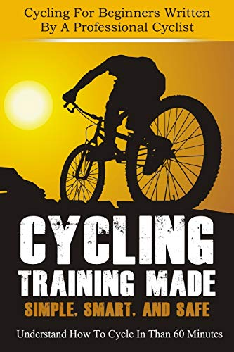 Cycling Training: Made Simple, Smart, and Safe - Understand How To Cycle In 60 Minutes - Cycling For Beginners Written By A Professional Cyclist (cycling, cycling training, how to cycle) (Volume 1)