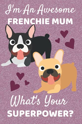 I'm An Awesome Frenchie Mum What's Your Superpower?: Frenchie Gifts. This French Bulldog Notebook / Journal is 6x9in with 110+ lined ruled pages. ... Accessories. Frenchie Mom. Frenchie Owners.
