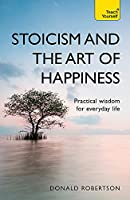 Stoicism and the Art of Happiness: Practical Wisdom for Everyday Life (Teach Yourself)