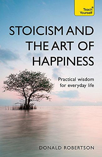 Teach Yourself Stoicism and the Art of Happiness: Practical Wisdom for Everyday Life