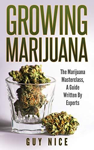 Growing Marijuana: The Marijuana Masterclass, a Guide Written by Experts: Volume 1
