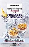 Mes petites recettes magiques probiotiques et prébiotiques - 100 recettes savoureuses et faciles pour prendre soin de sa flore intestinale