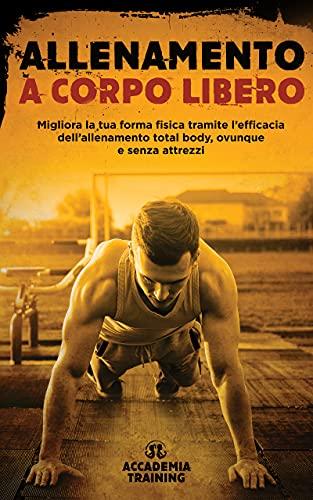 Allenamento a Corpo Libero: Migliora la tua forma fisica tramite l'efficacia dell'allenamento total body, ovunque e senza attrezzi (Percorsi Fitness per ogni Livello) (Italian Edition)