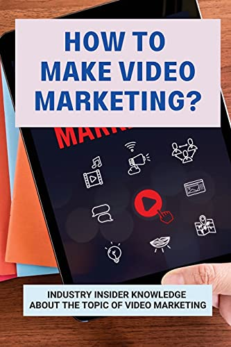 How To Make Video Marketing?: Industry Insider Knowledge About The Topic Of Video Marketing: Business Marketing Strategies