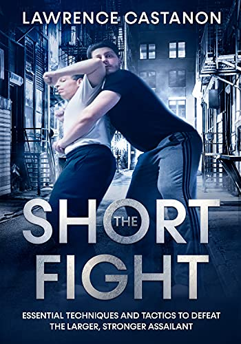 The Short Fight: Essential techniques and tactics to defeat the larger, stronger assailant. by [Lawrence Castanon]