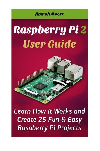 Raspberry Pi 2 User Guide Learn How It Works and Create 25 Fun & Easy Raspberry Pi Projects: Programming, Operating syst