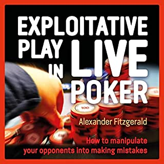 Exploitative Play in Live Poker     How to Manipulate Your Opponents into Making Mistakes              By:                                                                                                                                 Alexander Fitzgerald                               Narrated by:                                                                                                                                 Alexander Fitzgerald                      Length: 7 hrs and 18 mins     4 ratings     Overall 4.8