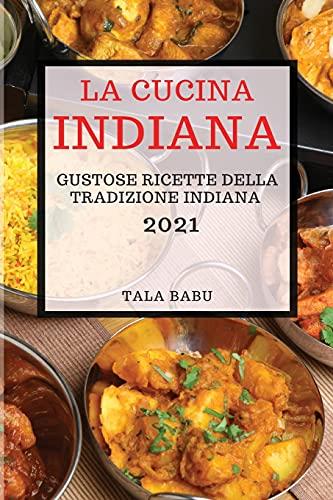 LA CUCINA INDIANA 2021 (INDIAN COOKBOOK 2021 ITALIAN EDITION): GUSTOSE RICETTE DELLA TRADIZIONE INDIANA