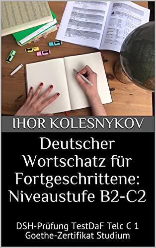 Deutscher Wortschatz für Fortgeschrittene: Niveaustufe B2-C2: DSH-Prüfung TestDaF Telc C 1 Goethe-Zertifikat Studium
