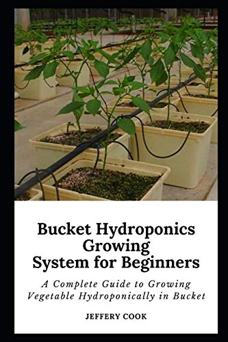 Buсkеt Hуdrороnісѕ Grоwіng Sуѕtеm for Bеgіnnеrѕ: A Complete Guide to Growing Vegetable Hydroponically in Bucket