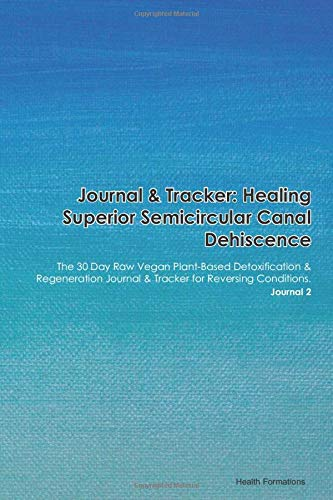 Journal & Tracker: Healing Superior Semicircular Canal Dehiscence: The 30 Day Raw Vegan Plant-Based Detoxification & Regeneration Journal & Tracker...