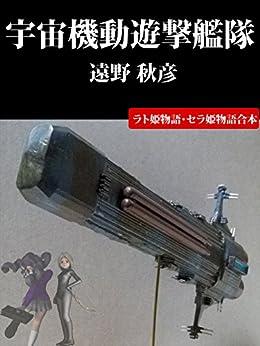 [遠野 秋彦]の宇宙機動遊撃艦隊: ラト姫物語・セラ姫物語合本