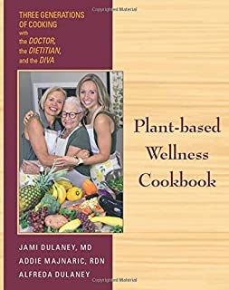 Plant-based Wellness Cookbook: Three Generations of Cooking-the Doctor, the Dietitian, and the Diva