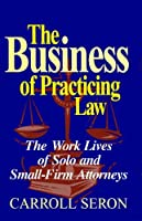 The Business of Practicing Law: The Work Lives of Solo and Small-Firm Attorneys (Labor and Social Change)