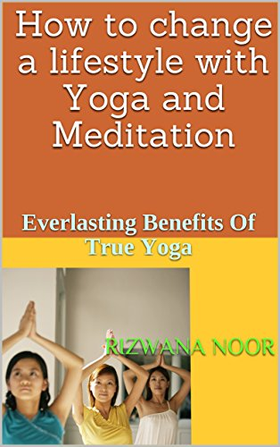 How to change a lifestyle with Yoga and Meditation: Everlasting Benefits Of True Yoga (English Edition)