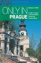 Only in Prague: A Guide to Unique Locations, Hidden Corners and Unusual Objects (Only in Guides) by Duncan J. D. Smith (20...