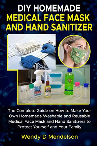 DIY HOMEMADE MEDICAL FACE MASK AND HAND SANITIZER: The Complete Guide on How to Make Your Own Homemade, Washable and Reusable Medical Face Mask and Hand ... yourself and your Family (English Edition)