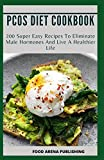 PCOS DIET COOKBOOK: 200 Super Easy Recipes To Eliminate Male Hormones And Live A Healthier Life