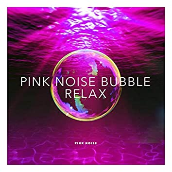 Pink Noise Bubble: Relax