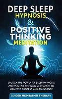 Deep Sleep Hypnosis & Positive Thinking Meditation: Unlock the Power of Sleep Hypnosis and Positive Thinking Meditation to Manifest Success and Abundance