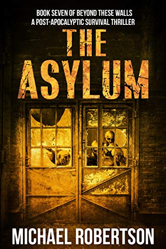 The Asylum: Book seven of Beyond These Walls - A Post-Apocalyptic Survival Thriller by [Michael Robertson]