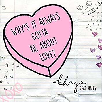 Why's It Always Gotta Be About Love? (feat. Halfy)