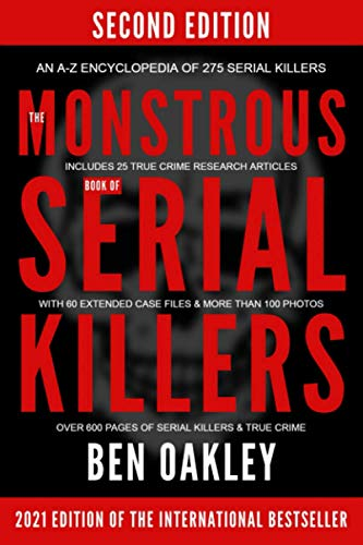 The MONSTROUS Book of Serial Killers. An A-Z encyclopedia of 275 serial killers: (New 2021 Edition with 25 research articles, 60 extended case files and photos.)