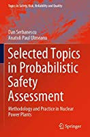 Selected Topics in Probabilistic Safety Assessment: Methodology and Practice in Nuclear Power Plants (Topics in Safety, Risk, Reliability and Quality, 38)