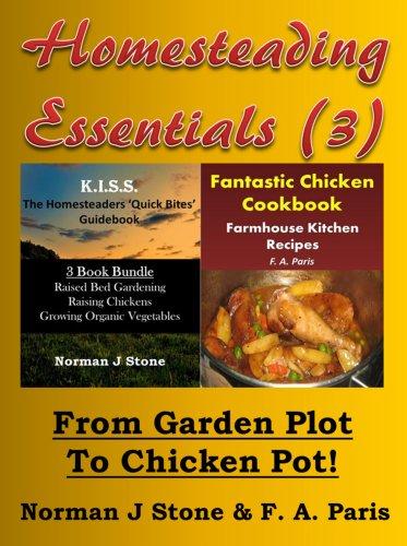 Homesteading Essentials (3): From Garden Plot To Chicken Pot! KISS Homesteaders 3 book Bundle plus Farmhouse Kitchen Recipes Fantastic Chicken Cookbook by [Norman J Stone, F. A. Paris]
