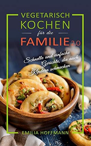 Vegetarisch Kochen für die Familie 2.0: Schnelle und einfache Gerichte, die auch Kindern schmecken