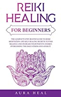 Reiki Healing for Beginners: The Complete Step-by-Step Guide to Reiki Meditation and Self-Healing Secrets to Find Balance and Increase your Positive Energy, Overcoming the Daily Stress and Anxiety
