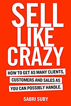 SELL LIKE CRAZY: How to Get As Many Clients, Customers and Sales As You Can Possibly Handle (English Edition) van [Sabri Suby]
