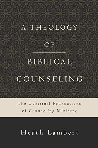 Theology of Biblical Counseling, A: The Doctrinal Foundations of Counseling Ministry
