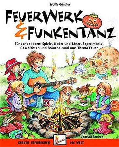 Feuerwerk und Funkentanz: Zündende Ideen: Spiele, Lieder und Tänze, Experimente, Geschichten und Bräuche rund ums Thema Feuer (Kinder erforschen die Welt)