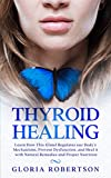 Thyroid Healing: Learn How This Gland Regulates our Body's Mechanisms, Prevent Dysfunction, and Heal it with Natural Remedies and Proper Nutrition