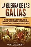 La Guerra de las Galias: Una Fascinante Guía de las Campañas Militares que Expandieron la República Romana y Ayudaron a Julio César a Transformar Roma en el Mayor Imperio del Mundo Antiguo