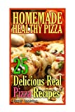 Homemade Healthy Pizza: 25 Delicious Real Pizza Recipes: (Cooking Books, Pizza Making For Dummies, My Pizza)
