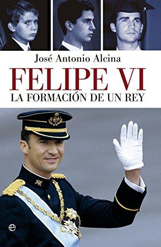Felipe VI. La Formación De Un Rey (Biografías y Memorias)