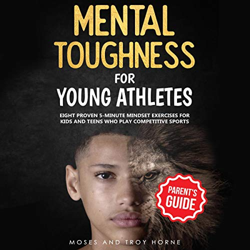 Mental Toughness for Young Athletes (Parent's Guide): Eight Proven 5-Minute Mindset Exercises for Kids and Teens Who Play Competitive Sports