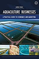 Aquaculture Businesses: A Practical Guide to Economics and Marketing Front Cover