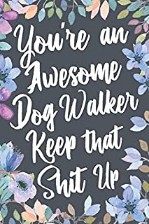 You're An Awesome Dog Walker Keep That Shit Up: Funny Joke Appreciation & Encouragement Gift Idea for Dog Walkers. Thank You Gag Notebook Journal & Sketch Diary Present.